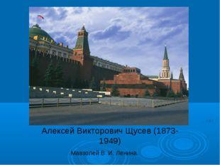 Алексей Викторович Щусев (1873-1949) Мавзолей В. И. Ленина.
