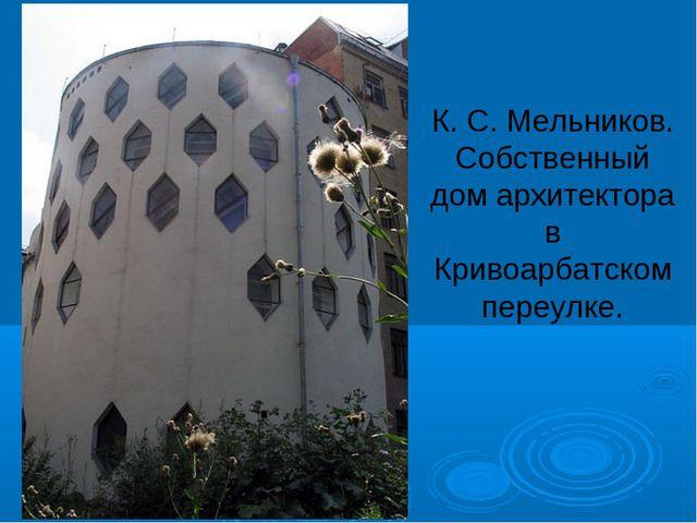К. С. Мельников. Собственный дом архитектора в Кривоарбатском переулке.