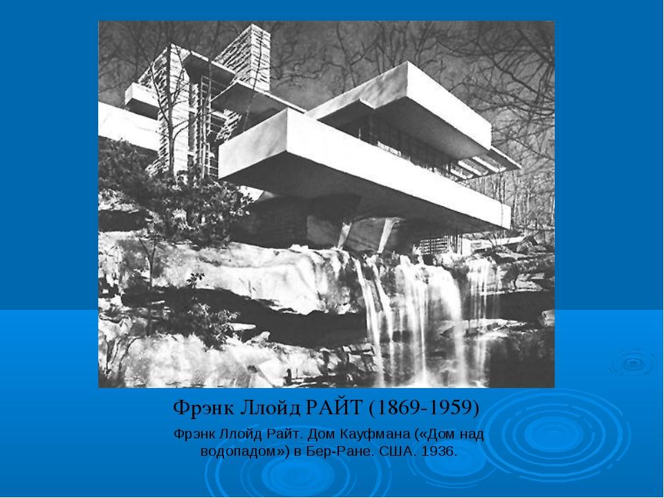 Фрэнк Ллойд РАЙТ (1869-1959) Фрэнк Ллойд Райт. Дом Кауфмана («Дом над водопад...