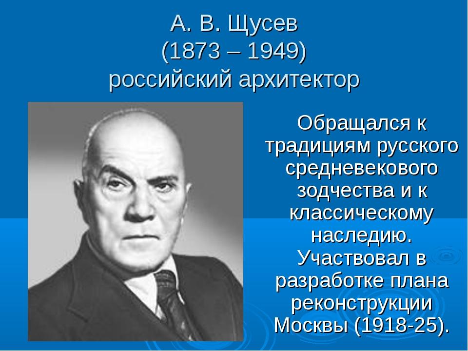 А. В. Щусев (1873 – 1949) российский архитектор Обращался к традициям русског...