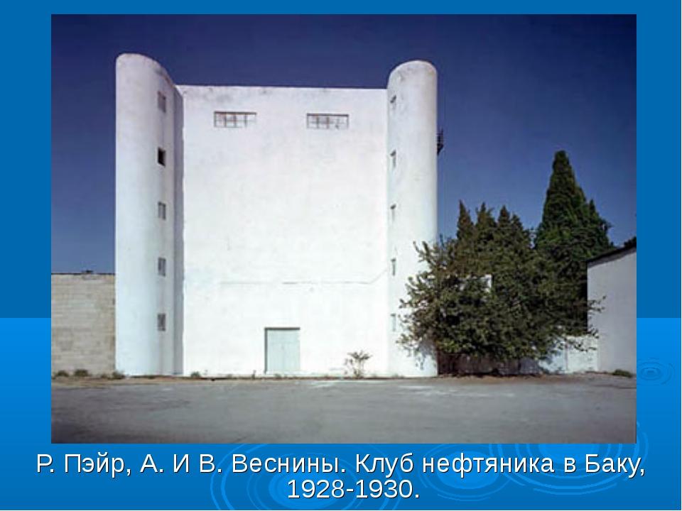 Р. Пэйр, А. И В. Веснины. Клуб нефтяника в Баку, 1928-1930.