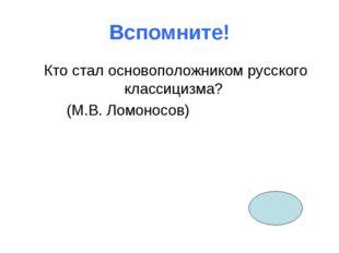 Вспомните! Кто стал основоположником русского классицизма? (М.В. Ломоносов)