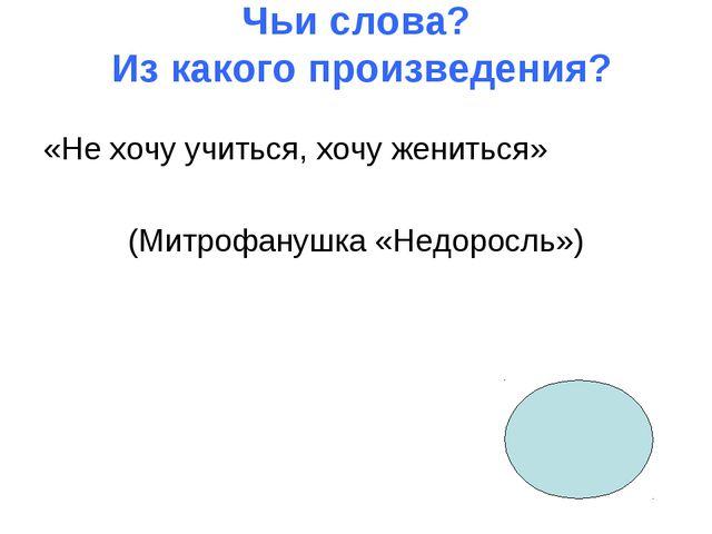 Чьи слова? Из какого произведения? «Не хочу учиться, хочу жениться» (Митрофан...
