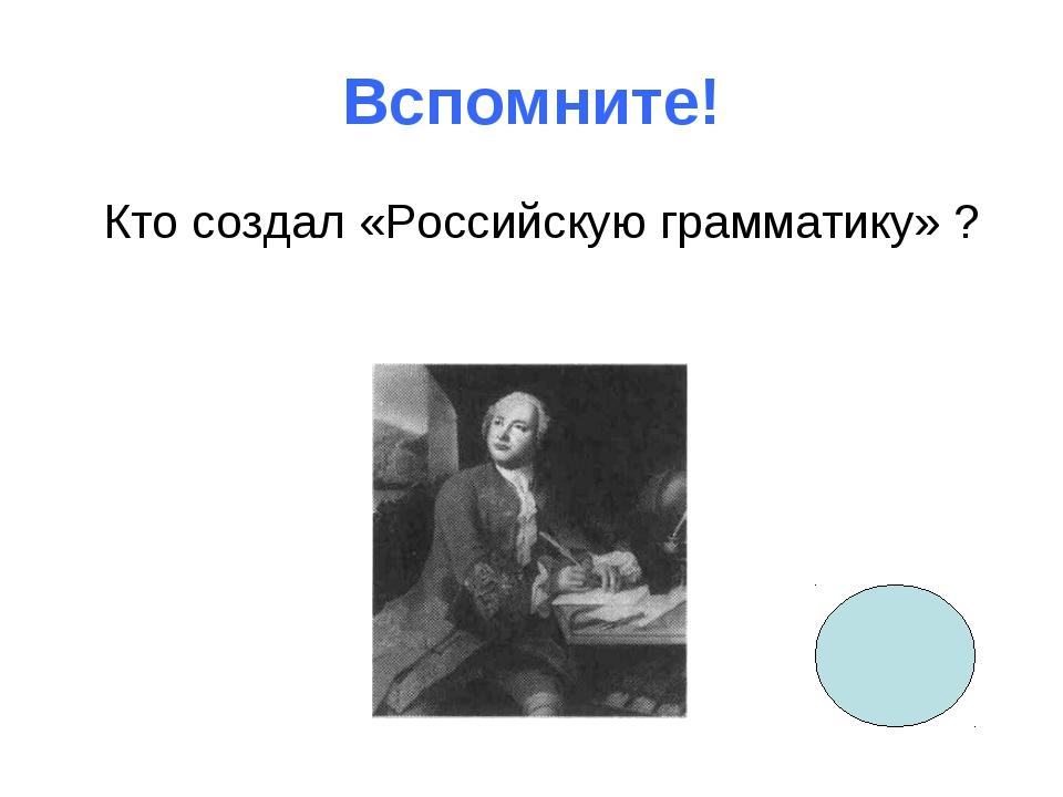 Вспомните! Кто создал «Российскую грамматику» ?