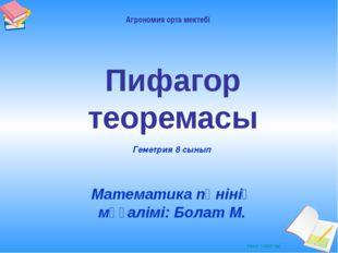 Пифагор теоремасы Математика пәнінің мұғалімі: Болат М. Геметрия 8 сынып Агро