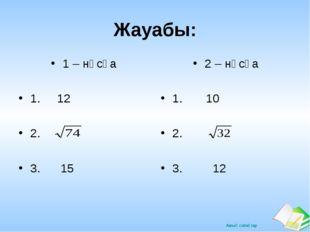 Жауабы: 1 – нұсқа 1. 12 2. 3. 15 2 – нұсқа 1. 10 2. 3. 12 Ашық сабақтар