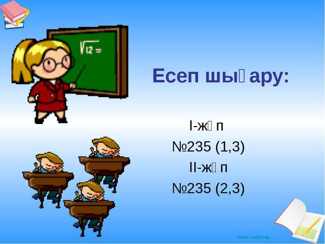 Есеп шығару: І-жұп №235 (1,3) ІІ-жұп №235 (2,3) Ашық сабақтар