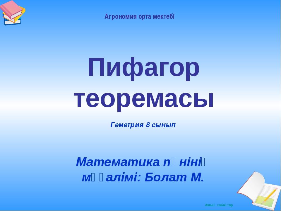 Пифагор теоремасы Математика пәнінің мұғалімі: Болат М. Геметрия 8 сынып Агро...