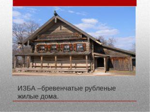 ИЗБА –бревенчатые рубленые жилые дома.
