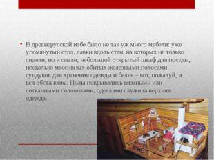 В древнерусской избе было не так уж много мебели: уже упомянутый стол, лавки