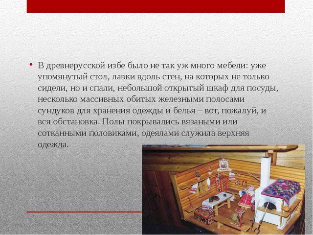 В древнерусской избе было не так уж много мебели: уже упомянутый стол, лавки...