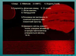 1.Сонце; 2. 150млн.км; 3. 6 000ºС; 4. Водень,Гелій; 5.Сукупність фізичних яви