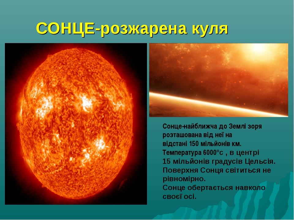 СОНЦЕ-розжарена куля Сонце-найближча до Землі зоря розташована від неї на від...