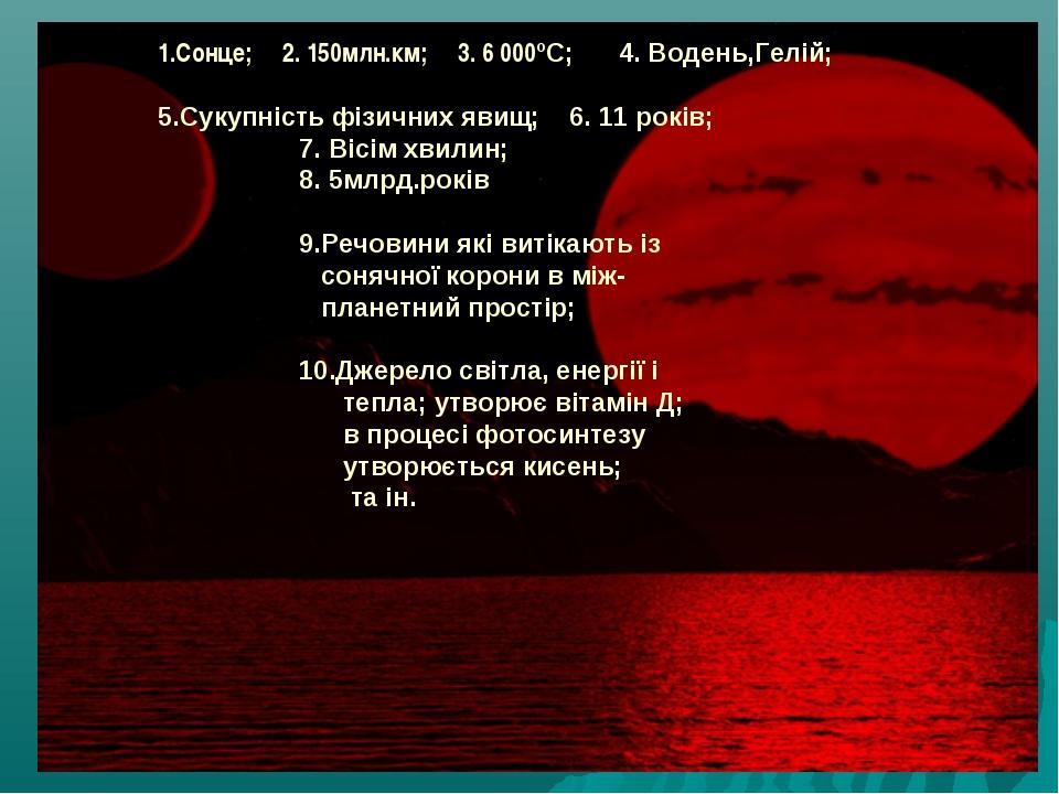 1.Сонце; 2. 150млн.км; 3. 6 000ºС; 4. Водень,Гелій; 5.Сукупність фізичних яви...