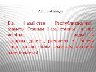 АНТ қабылдау  Біз Қазақстан Республикасының азаматы Отаным Қазақстанның дұни