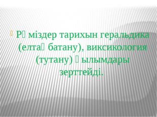 Рәміздер тарихын геральдика (елтаңбатану), виксикология (тутану) ғылымдары зе