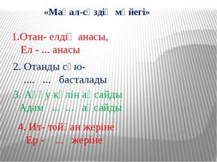 «Мақал-сөздің мәйегі» 1.Отан- елдің анасы, Ел - ... анасы 2. Отанды сүю- ....