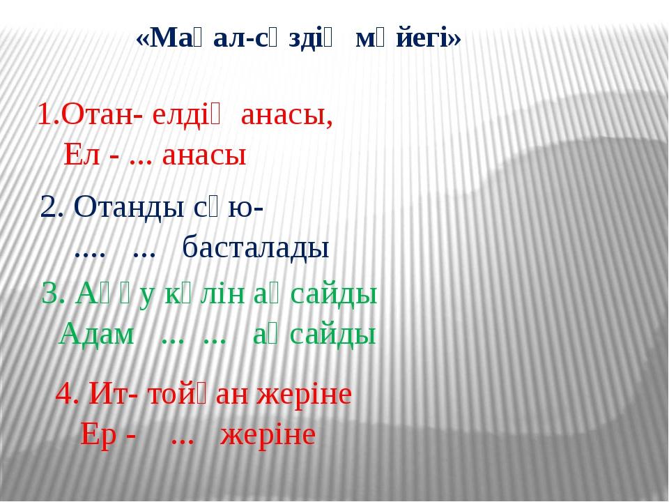 «Мақал-сөздің мәйегі» 1.Отан- елдің анасы, Ел - ... анасы 2. Отанды сүю- .......