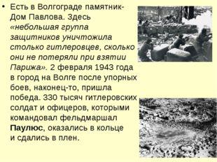 Есть в Волгограде памятник- Дом Павлова. Здесь «небольшая группа защитников у