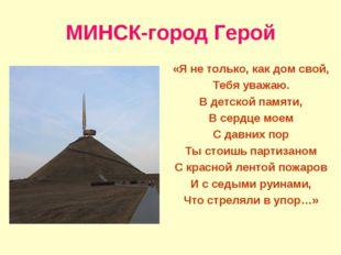 МИНСК-город Герой «Я не только, как дом свой, Тебя уважаю. В детской памяти,