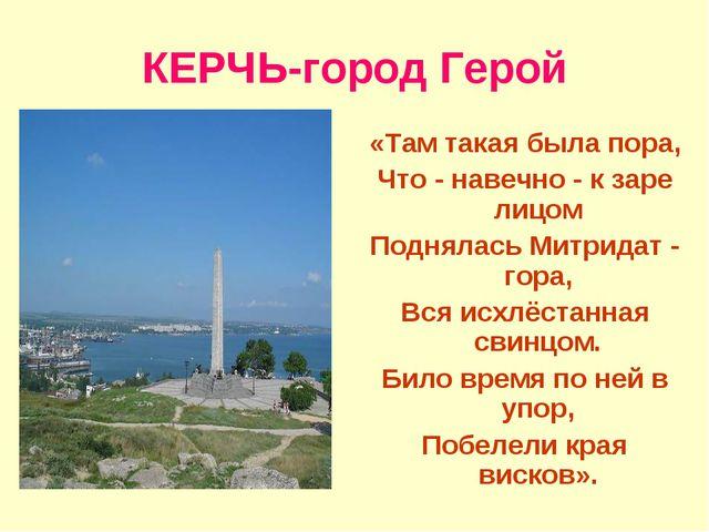 КЕРЧЬ-город Герой «Там такая была пора, Что - навечно - к заре лицом Поднялас...