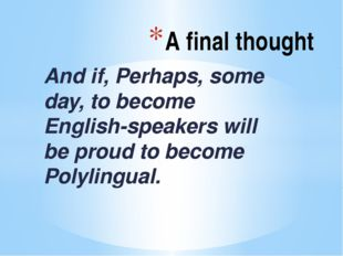 A final thought And if, Perhaps, some day, to become English-speakers will b