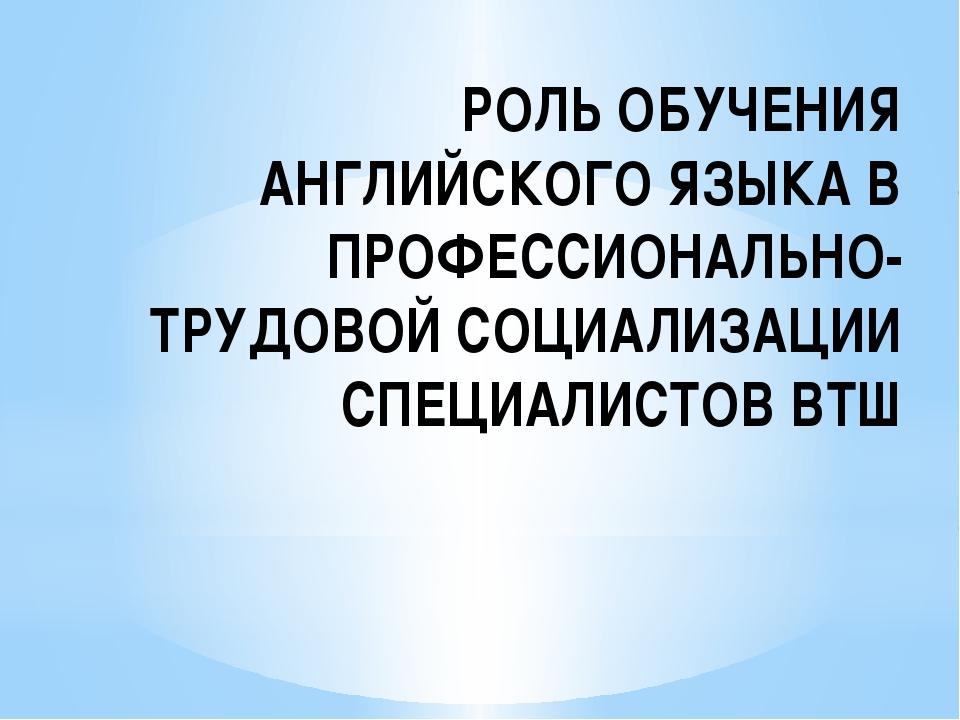 РОЛЬ ОБУЧЕНИЯ АНГЛИЙСКОГО ЯЗЫКА В ПРОФЕССИОНАЛЬНО-ТРУДОВОЙ СОЦИАЛИЗАЦИИ СПЕЦИ...