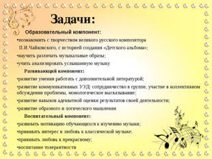 Задачи: Образовательный компонент: •познакомить с творчеством великого русско