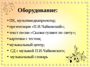 Оборудование: ПК, мультимедиапроектор; презентация «П.И.Чайковский»; текст пе