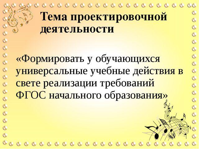 Тема проектировочной деятельности «Формировать у обучающихся универсальные уч...