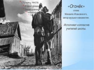 «Огонёк» слова МихаилаИсаковского, автормузыки-неизвестен. Исполняет колле