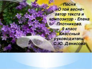 Песня «О той весне» автор текста и композитор - Елена Плотникова. 9 класс Кл