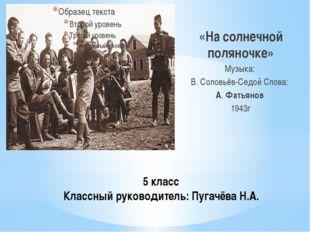 5 класс Классный руководитель: Пугачёва Н.А. «На солнечной поляночке» Музыка: