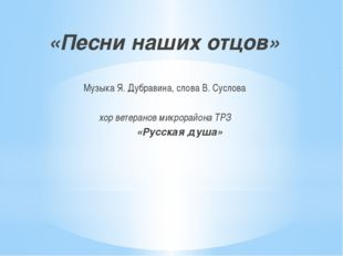 «Песни наших отцов» Музыка Я. Дубравина, слова В. Суслова хор ветеранов микр