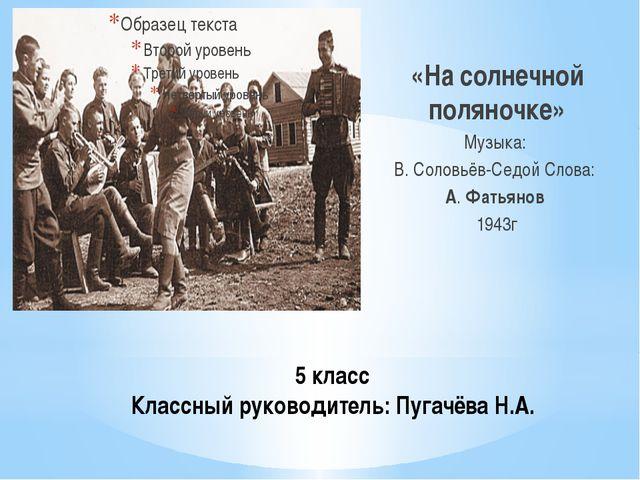 5 класс Классный руководитель: Пугачёва Н.А. «На солнечной поляночке» Музыка:...