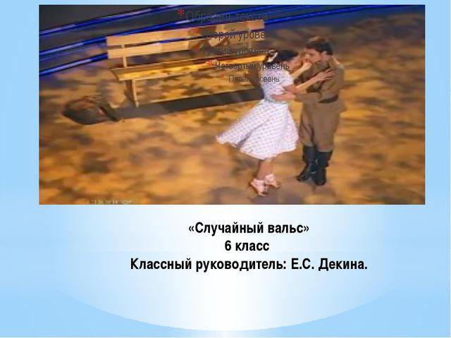 «Случайный вальс» 6 класс Классный руководитель: Е.С. Декина.