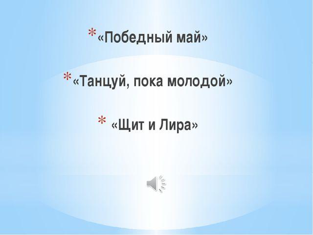 «Победный май» «Танцуй, пока молодой» «Щит и Лира»