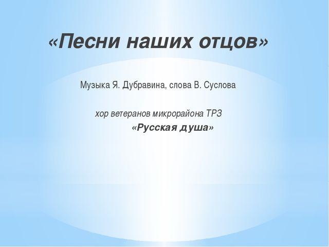 «Песни наших отцов» Музыка Я. Дубравина, слова В. Суслова хор ветеранов микр...