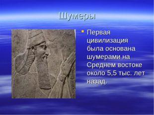 Шумеры Первая цивилизация была основана шумерами на Среднем востоке около 5,5