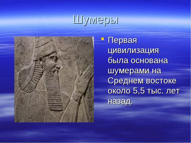 Шумеры Первая цивилизация была основана шумерами на Среднем востоке около 5,5...