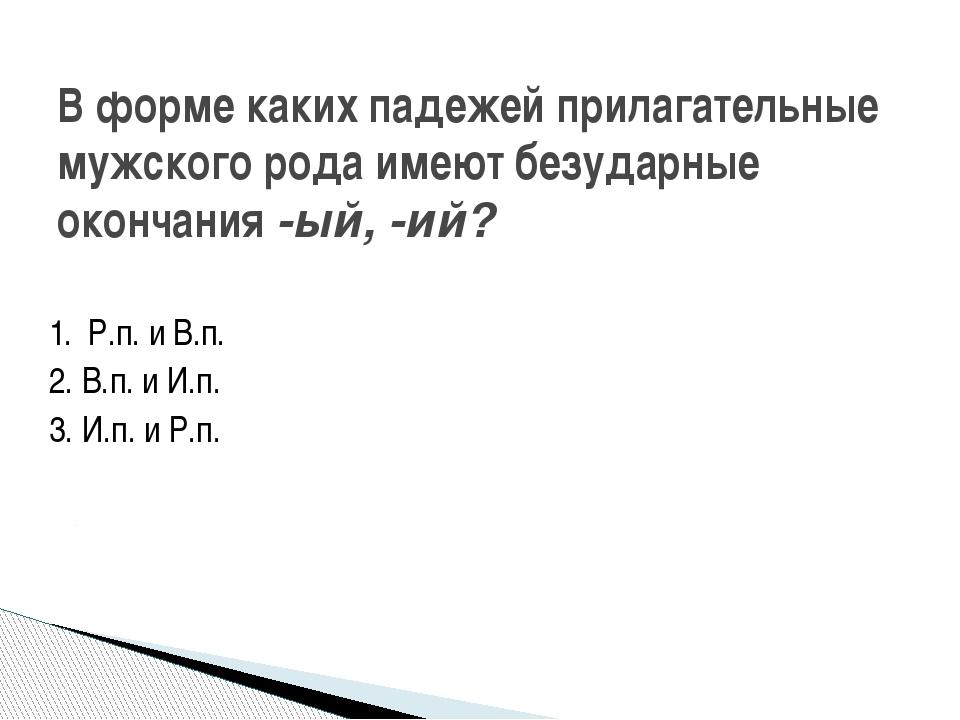 1. Р.п. и В.п. 2. В.п. и И.п. 3. И.п. и Р.п. В форме каких падежей прилагател...