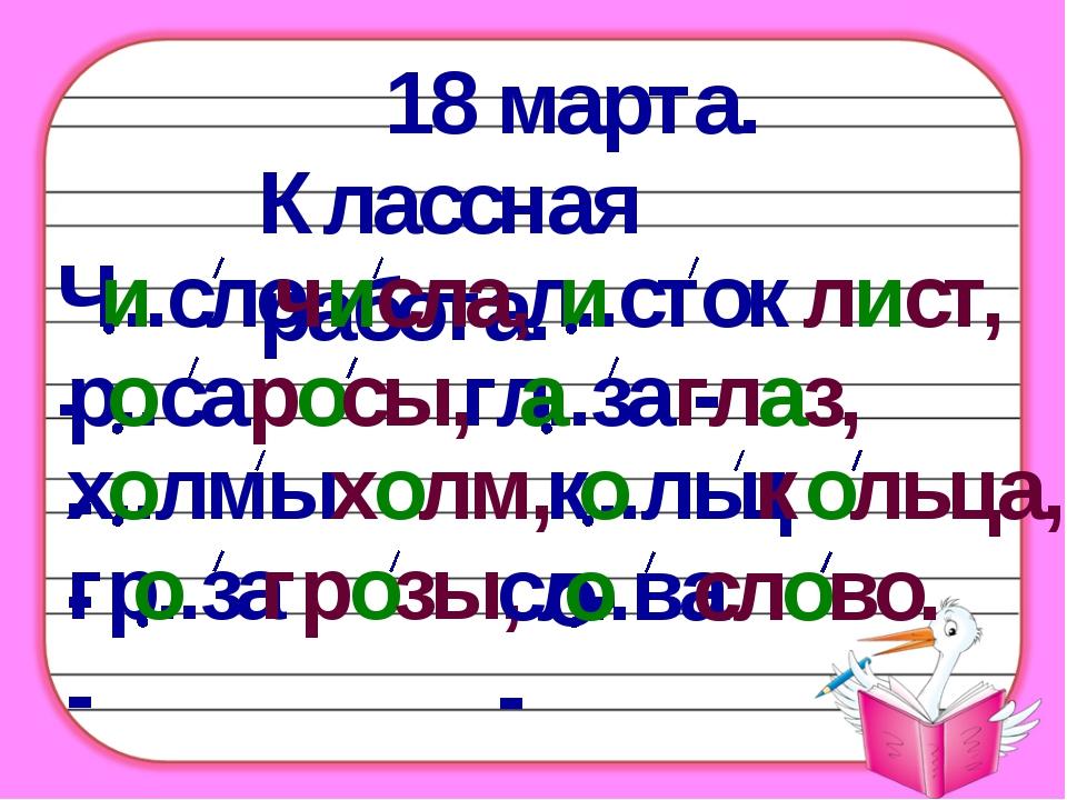 18 марта. Классная работа. Ч..сло - числа, и л..сток - лист, и р..са - росы,...