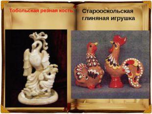 Тобольская резная кость Старооскольская глиняная игрушка