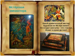 Мстёрская миниатюра Какой удивительный мастер, Художник во Мстёре живет! Он с