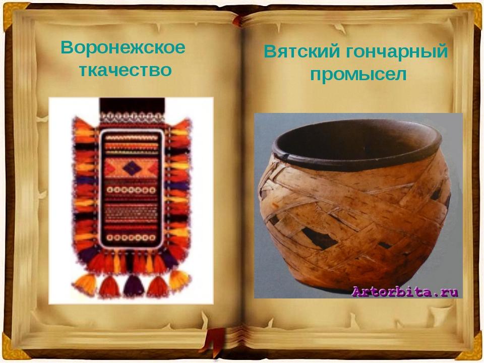 Воронежское ткачество Вятский гончарный промысел