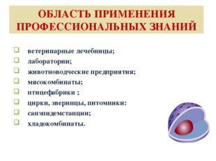 ОБЛАСТЬ ПРИМЕНЕНИЯ ПРОФЕССИОНАЛЬНЫХ ЗНАНИЙ ветеринарные лечебницы; лаборатори