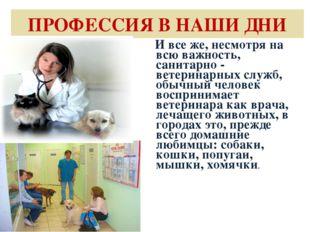 ПРОФЕССИЯ В НАШИ ДНИ И все же, несмотря на всю важность, санитарно - ветерина