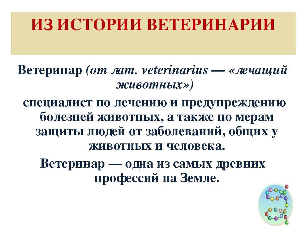 ИЗ ИСТОРИИ ВЕТЕРИНАРИИ Ветеринар (от лат. veterinarius — «лечащий животных»)...