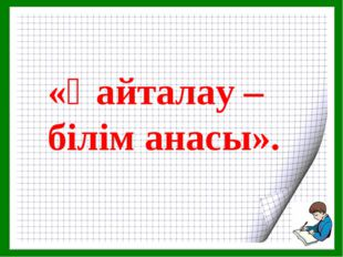 «Қайталау – білім анасы».
