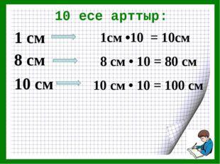 10 есе арттыр: 1 см 8 см 10 см 1см •10 = 10см 8 см • 10 = 80 см 10 см • 10 =